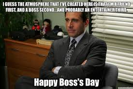 Happy Boss S Day Meme - guess the atmosphere that i ve created here is that i m a friend