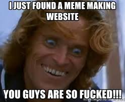 i just found a meme making website you guys are so fucked