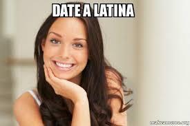 Latina Memes - date a latina good girl gina make a meme