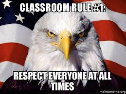 Classroom Rules Memes - classroom rule 1 respect everyone at all times american pride
