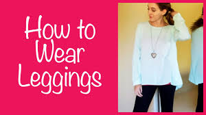 how to wear leggings youtube