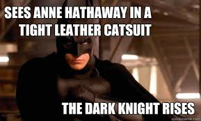 Cat Suit Meme - sees anne hathaway in a tight leather catsuit the dark knight rises