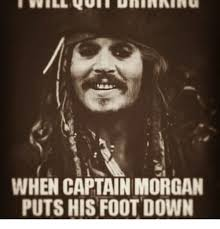 Captain Morgan Meme - when captain morgan puts his foot down meme on me me