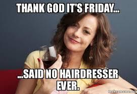 Thank God Meme - thank god it s friday said no hairdresser ever forever