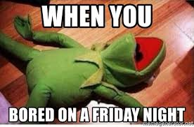 Friday Night Meme - when you bored on a friday night kermit dead meme generator