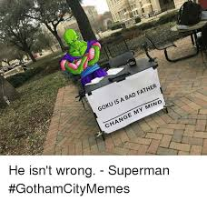 Bad Father Meme - goku is a bad father change my mind he isn t wrong superman