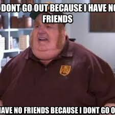 Fat Person Meme - fat bastard meme with no friends or a social life