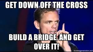 Over It Meme - get down off the cross build a bridge and get over it