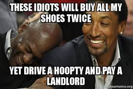 Buy All The Shoes Meme - these idiots will buy all my shoes twice yet drive a hoopty and pay