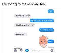 Small Talk Meme - dopl3r com memes me trying to make small talk hey hey how are