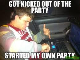 On My Own Memes - got kicked out of the party started my own party meme douchebag dj