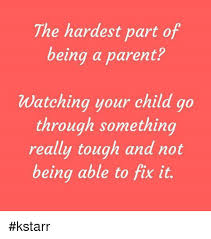 Being A Parent Meme - the hardest part of being a parent watching your child go through