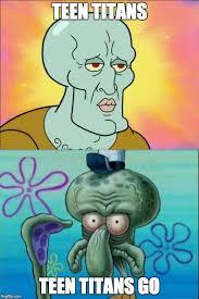 Teen Titans Memes - squidward meme imgflip