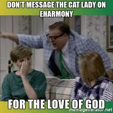Eharmony Meme - don t message the cat lady on eharmony for the love of god chris