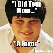 Annoying Mom Meme - www memebucket com mb 2012 09 i did your mom 56