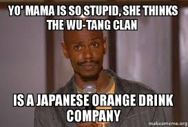 Wu Tang Clan Meme - yo mama is so stupid she thinks the wu tang clan is a japanese