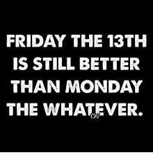 Friday The 13th Memes - friday the 13th is still better than monday the whatever meme on