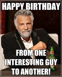 Most Interesting Man Birthday Meme - happy birthday from one interesting guy to another the most