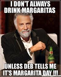 Margarita Meme - i don t always drink margaritas unless deb tells me it s margarita