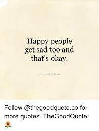 Sad Okay Meme - happy people get sad too and that s okay thegoodquoteco follow for