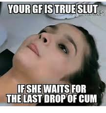 Slut Meme - your gfis true slut if she waits for the last dropof cum meme on