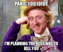 Idiot Memes - panic you idiot i m planning the best way to kill you make a meme