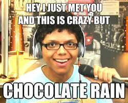 This Is Crazy Meme - hey i just met you and this is crazy but chocolate rain overly