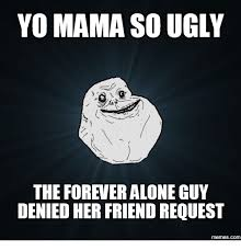Forever Alone Guy Meme - yo mama so ugly the forever alone guy denied her friend request