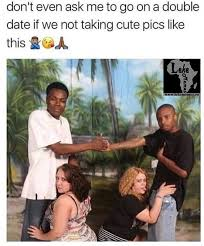 Meme Date - don t ask for double date if we don t take pics like this meme