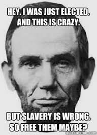 Abraham Lincoln Meme - hey i was just elected and this is crazy but slavery is wrong