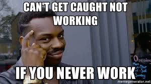 Not Working Meme - can t get caught not working if you never work black guy