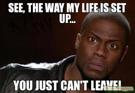 My Life Is Over Meme - see the way my life is set up you just can t leave meme