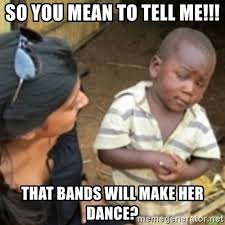 Bands Will Make Her Dance Meme - so you mean to tell me that bands will make her dance