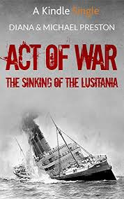 sinking of the lusitania amazon com act of war the sinking of the lusitania kindle single