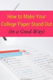 how to write a good college paper how to make your college paper stand out in a good way how to make your college paper stand out college student tips for writing papers that