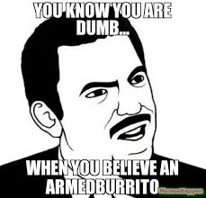 Dumb Face Meme - you know you are dumb when you believe an armedburrito meme