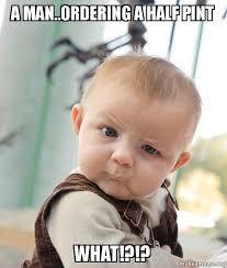 Man Baby Meme - a man ordering a half pint what skeptical baby make a meme