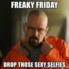 Sexy Friday Memes - freaky friday drop those sexy selfies sexy walter white meme