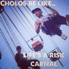 Cholo Memes - cholos be like life s a risk carnal