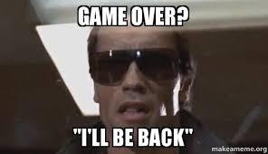 Game Over Meme - game over i ll be back the terminator make a meme