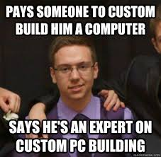 Build A Meme - pays someone to custom build him a computer says he s an expert on