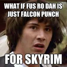 Falcon Punch Meme - what if fus ro dah is just falcon punch for skyrim conspiracy