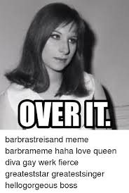 Barbra Streisand Meme - over it barbrastreisand meme barbrameme haha love queen diva gay