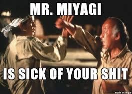 Mr Miyagi Meme - mr miyagi is sick of your shit meme on imgur