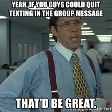 Group Message Meme - yeah if you guys could quit texting in the group message that d be