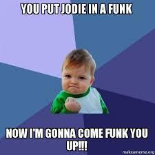 Funk Meme - you put jodie in a funk now i m gonna come funk you up success