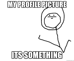 It S Something Meme - my profile picture its something it s something clean meme