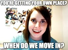 Meme Maker With Own Photo - overly attached girlfriend you re getting your own place when do