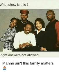 Family Matters Memes - what show is this right answers not allowed mannn ain t this family