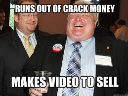 Rob Ford Meme - runs out of crack money makes video to sell rob ford quickmeme